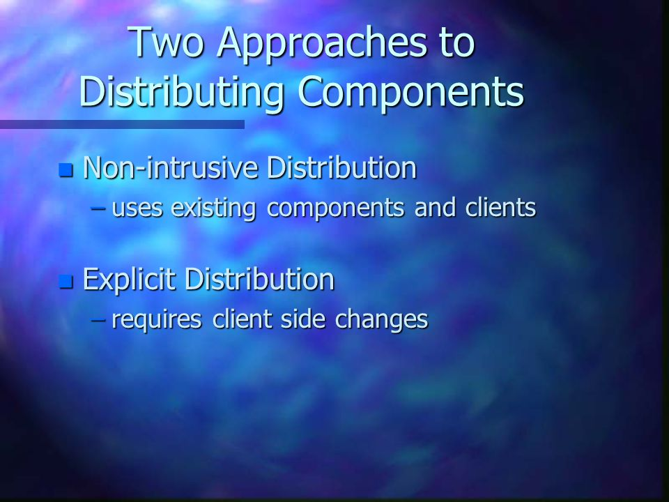 Two Approaches to Distributing Components n Non-intrusive Distribution –uses existing components and clients n Explicit Distribution –requires client side changes