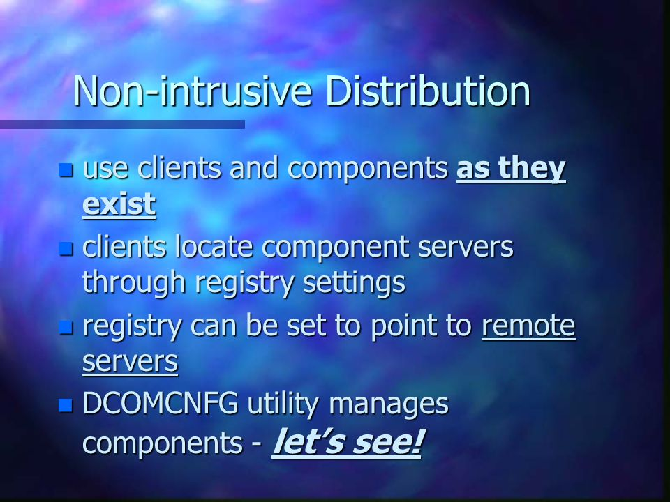 Non-intrusive Distribution n use clients and components as they exist n clients locate component servers through registry settings n registry can be set to point to remote servers n DCOMCNFG utility manages components - let's see!
