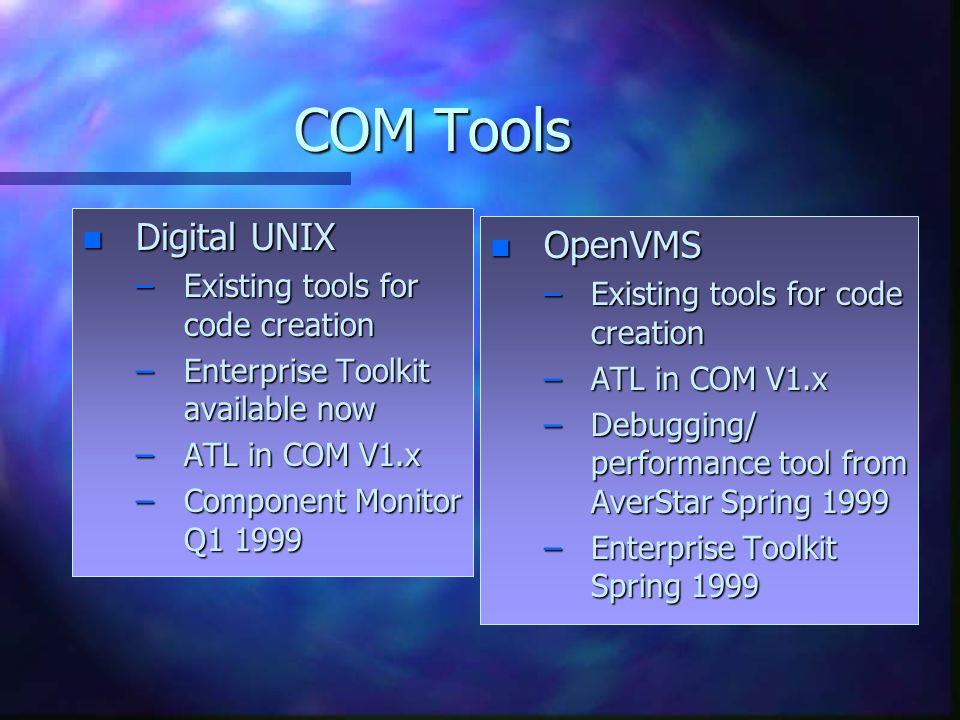 COM Tools n Digital UNIX –Existing tools for code creation –Enterprise Toolkit available now –ATL in COM V1.x –Component Monitor Q1 1999 n OpenVMS –Existing tools for code creation –ATL in COM V1.x –Debugging/ performance tool from AverStar Spring 1999 –Enterprise Toolkit Spring 1999