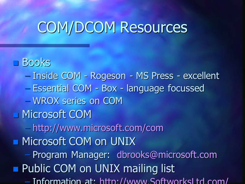 COM/DCOM Resources n Books –Inside COM - Rogeson - MS Press - excellent –Essential COM - Box - language focussed –WROX series on COM n Microsoft COM –http://www.microsoft.com/com n Microsoft COM on UNIX –Program Manager: dbrooks@microsoft.com n Public COM on UNIX mailing list –Information at: http://www.SoftworksLtd.com/ dcomunix.html
