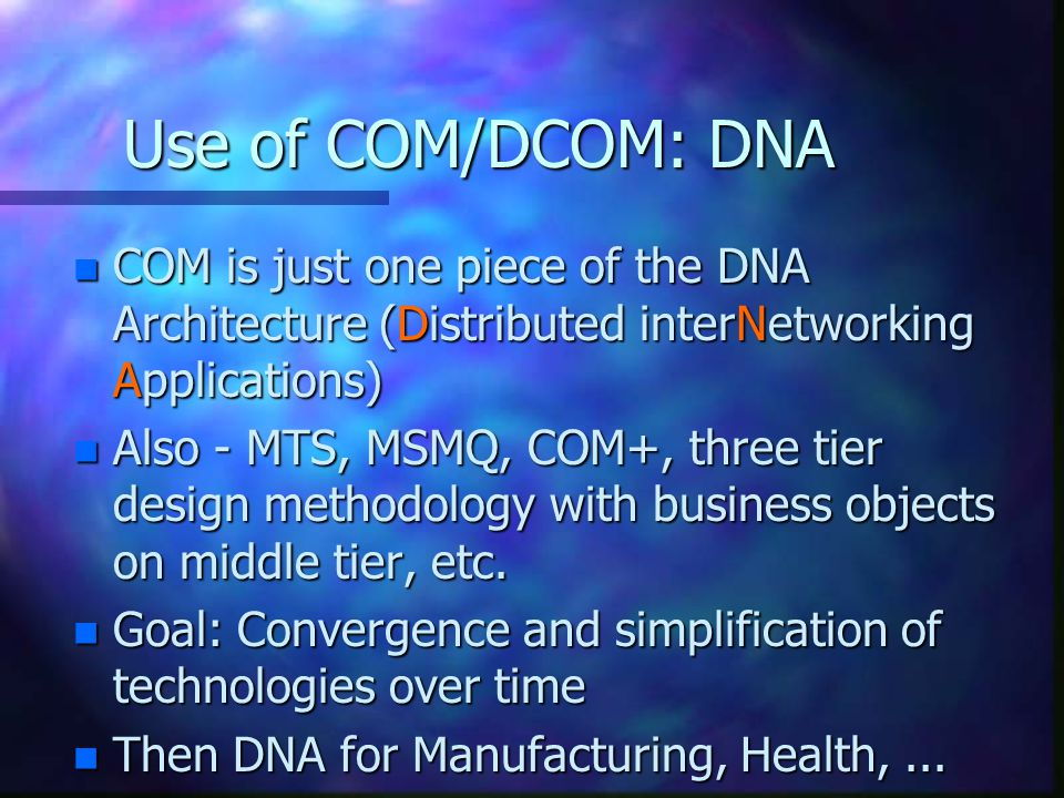 Use of COM/DCOM: DNA n COM is just one piece of the DNA Architecture (Distributed interNetworking Applications) n Also - MTS, MSMQ, COM+, three tier design methodology with business objects on middle tier, etc.