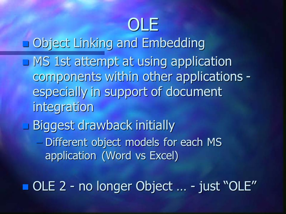 OLE n Object Linking and Embedding n MS 1st attempt at using application components within other applications - especially in support of document integration n Biggest drawback initially –Different object models for each MS application (Word vs Excel) n OLE 2 - no longer Object … - just OLE
