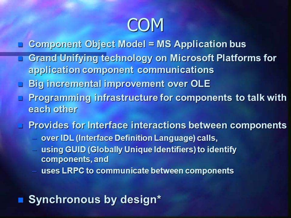 COM n Component Object Model = MS Application bus n Grand Unifying technology on Microsoft Platforms for application component communications n Big incremental improvement over OLE n Programming infrastructure for components to talk with each other n Provides for Interface interactions between components –over IDL (Interface Definition Language) calls, –using GUID (Globally Unique Identifiers) to identify components, and –uses LRPC to communicate between components n Synchronous by design*
