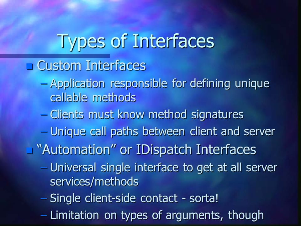 Types of Interfaces n Custom Interfaces –Application responsible for defining unique callable methods –Clients must know method signatures –Unique call paths between client and server n Automation or IDispatch Interfaces –Universal single interface to get at all server services/methods –Single client-side contact - sorta.