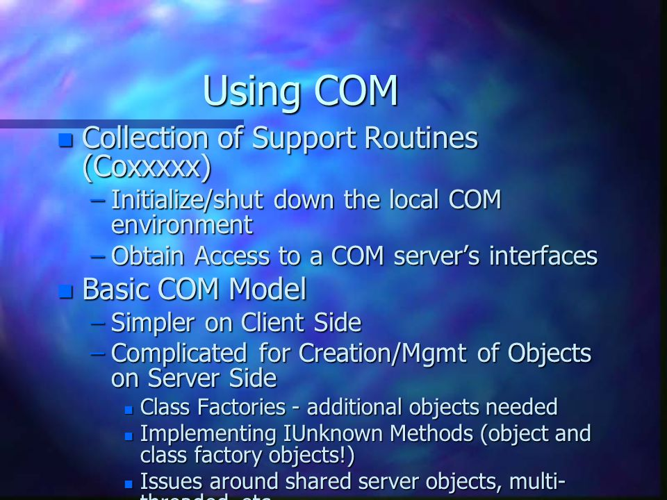 Using COM n Collection of Support Routines (Coxxxxx) –Initialize/shut down the local COM environment –Obtain Access to a COM server's interfaces n Basic COM Model –Simpler on Client Side –Complicated for Creation/Mgmt of Objects on Server Side n Class Factories - additional objects needed n Implementing IUnknown Methods (object and class factory objects!) n Issues around shared server objects, multi- threaded, etc.