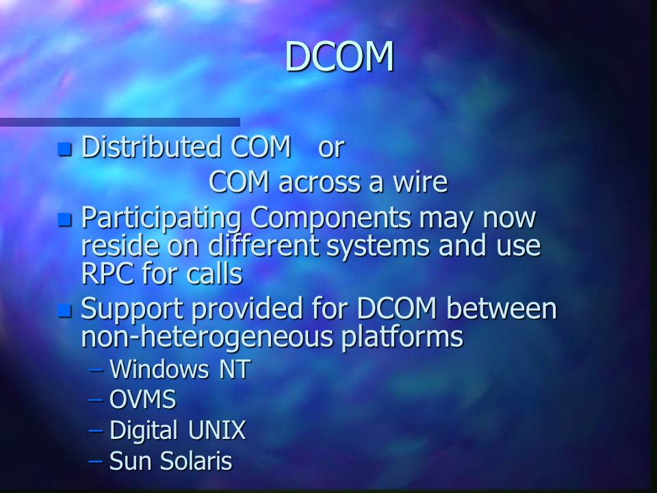 DCOM n Distributed COM or COM across a wire n Participating Components may now reside on different systems and use RPC for calls n Support provided for DCOM between non-heterogeneous platforms –Windows NT –OVMS –Digital UNIX –Sun Solaris
