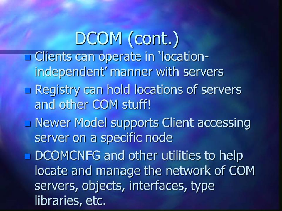 DCOM (cont.) n Clients can operate in 'location- independent' manner with servers n Registry can hold locations of servers and other COM stuff.