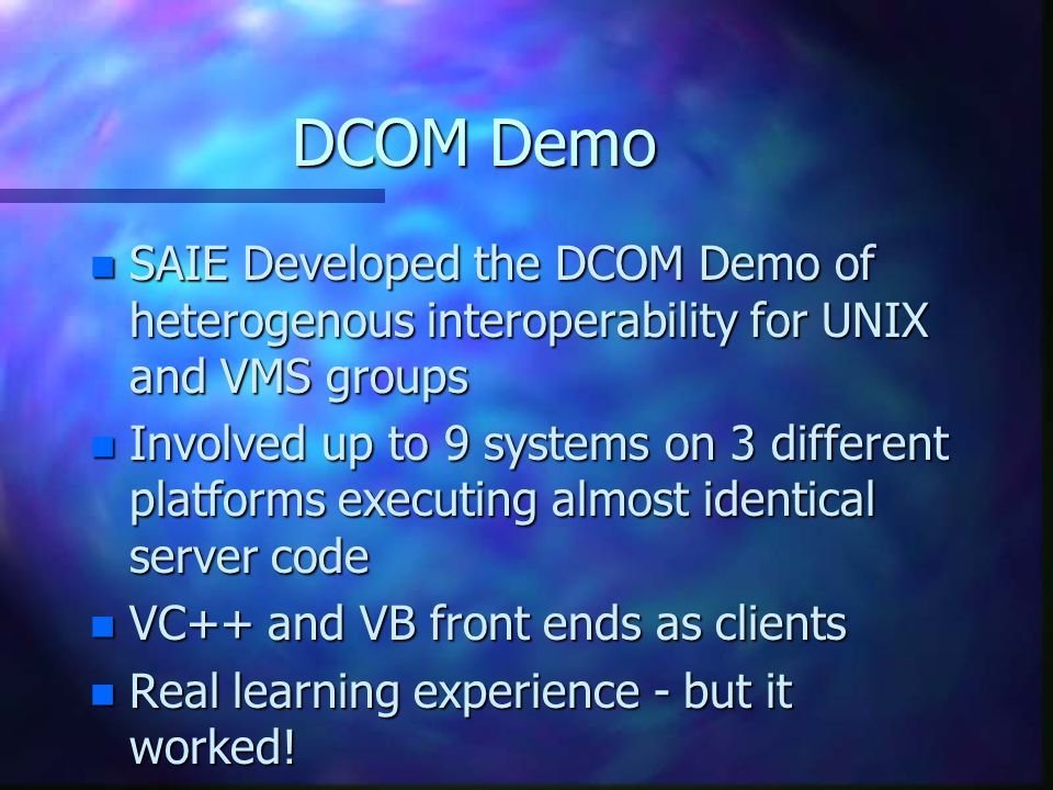 DCOM Demo n SAIE Developed the DCOM Demo of heterogenous interoperability for UNIX and VMS groups n Involved up to 9 systems on 3 different platforms executing almost identical server code n VC++ and VB front ends as clients n Real learning experience - but it worked!