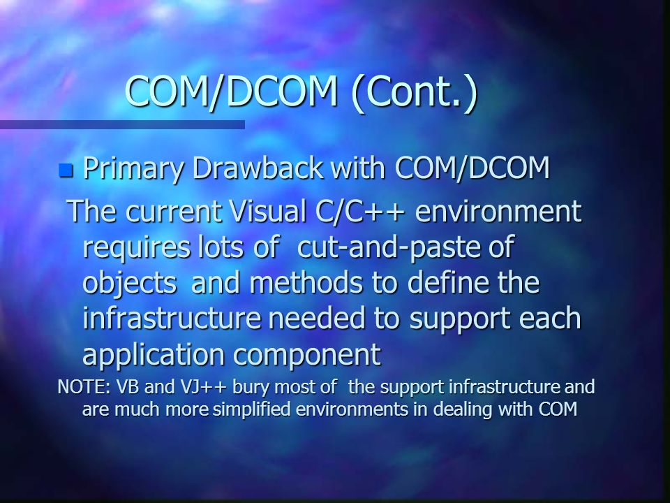 COM/DCOM (Cont.) n Primary Drawback with COM/DCOM The current Visual C/C++ environment requires lots of cut-and-paste of objects and methods to define the infrastructure needed to support each application component The current Visual C/C++ environment requires lots of cut-and-paste of objects and methods to define the infrastructure needed to support each application component NOTE: VB and VJ++ bury most of the support infrastructure and are much more simplified environments in dealing with COM