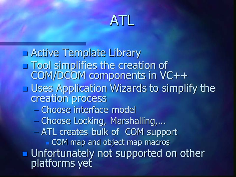 ATL n Active Template Library n Tool simplifies the creation of COM/DCOM components in VC++ n Uses Application Wizards to simplify the creation process –Choose interface model –Choose Locking, Marshalling,...