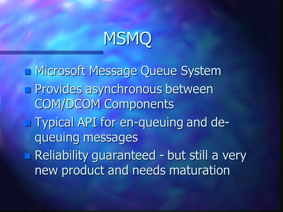 MSMQ n Microsoft Message Queue System n Provides asynchronous between COM/DCOM Components n Typical API for en-queuing and de- queuing messages n Reliability guaranteed - but still a very new product and needs maturation