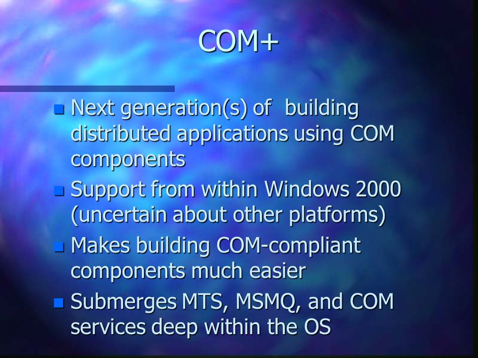 COM+ n Next generation(s) of building distributed applications using COM components n Support from within Windows 2000 (uncertain about other platforms) n Makes building COM-compliant components much easier n Submerges MTS, MSMQ, and COM services deep within the OS