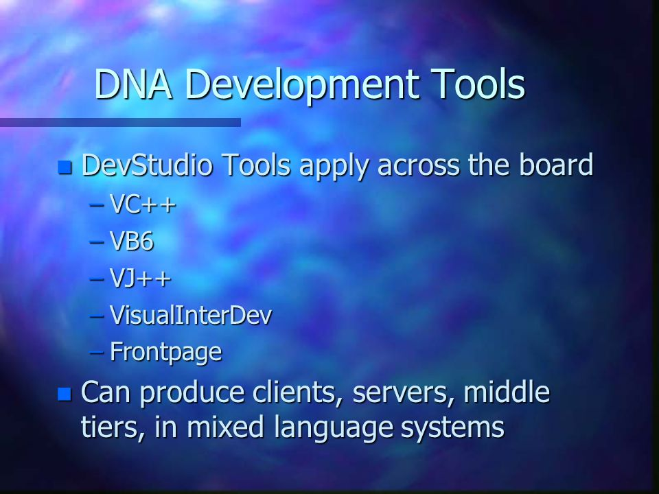 DNA Development Tools n DevStudio Tools apply across the board –VC++ –VB6 –VJ++ –VisualInterDev –Frontpage n Can produce clients, servers, middle tiers, in mixed language systems