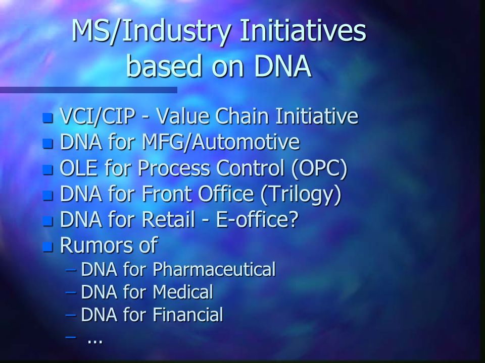 MS/Industry Initiatives based on DNA n VCI/CIP - Value Chain Initiative n DNA for MFG/Automotive n OLE for Process Control (OPC) n DNA for Front Office (Trilogy) n DNA for Retail - E-office.