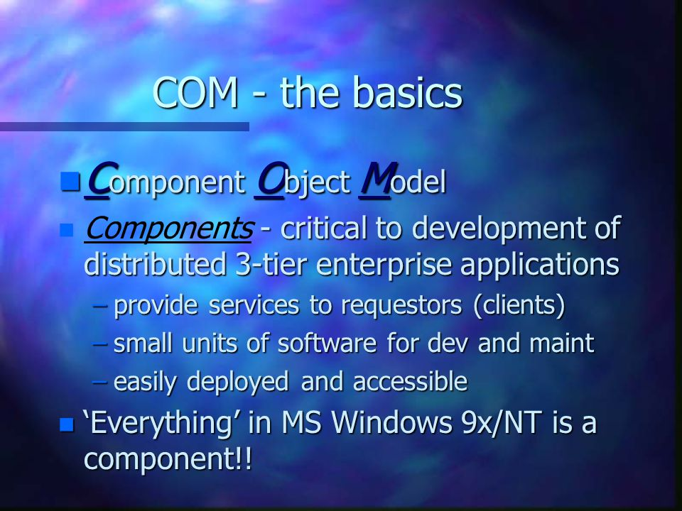 COM - the basics n C omponent O bject M odel n - critical to development of distributed 3-tier enterprise applications n Components - critical to development of distributed 3-tier enterprise applications –provide services to requestors (clients) –small units of software for dev and maint –easily deployed and accessible n 'Everything' in MS Windows 9x/NT is a component!!