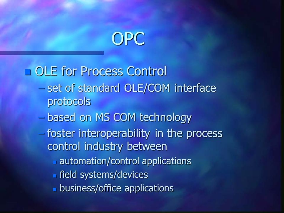 OPC n OLE for Process Control –set of standard OLE/COM interface protocols –based on MS COM technology –foster interoperability in the process control industry between n automation/control applications n field systems/devices n business/office applications