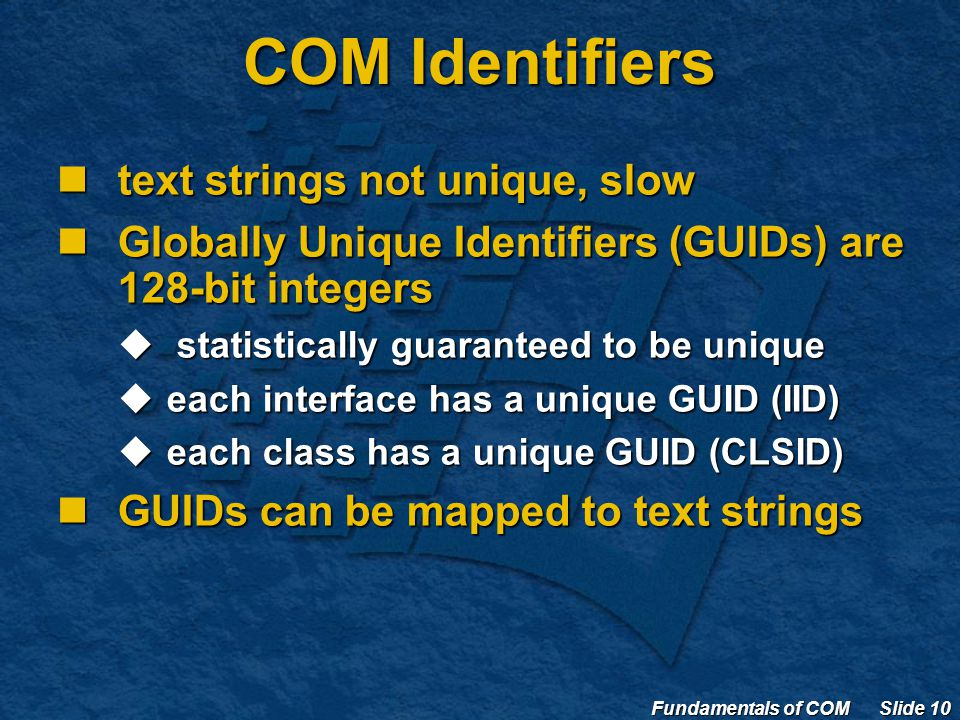 Fundamentals of COM Slide 10 COM Identifiers text strings not unique, slow text strings not unique, slow Globally Unique Identifiers (GUIDs) are 128-bit integers Globally Unique Identifiers (GUIDs) are 128-bit integers  statistically guaranteed to be unique  each interface has a unique GUID (IID)  each class has a unique GUID (CLSID) GUIDs can be mapped to text strings GUIDs can be mapped to text strings