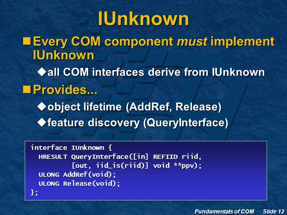 Fundamentals of COM Slide 12 IUnknown Every COM component must implement IUnknown Every COM component must implement IUnknown  all COM interfaces derive from IUnknown Provides...