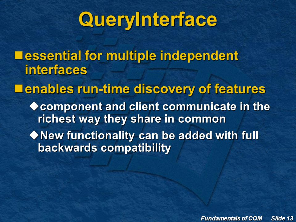 Fundamentals of COM Slide 13 QueryInterface essential for multiple independent interfaces essential for multiple independent interfaces enables run-time discovery of features enables run-time discovery of features  component and client communicate in the richest way they share in common  New functionality can be added with full backwards compatibility