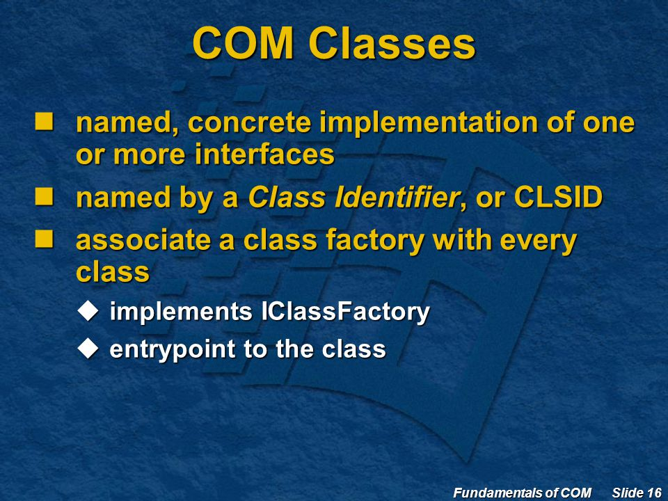 Fundamentals of COM Slide 16 COM Classes named, concrete implementation of one or more interfaces named, concrete implementation of one or more interfaces named by a Class Identifier, or CLSID named by a Class Identifier, or CLSID associate a class factory with every class associate a class factory with every class  implements IClassFactory  entrypoint to the class