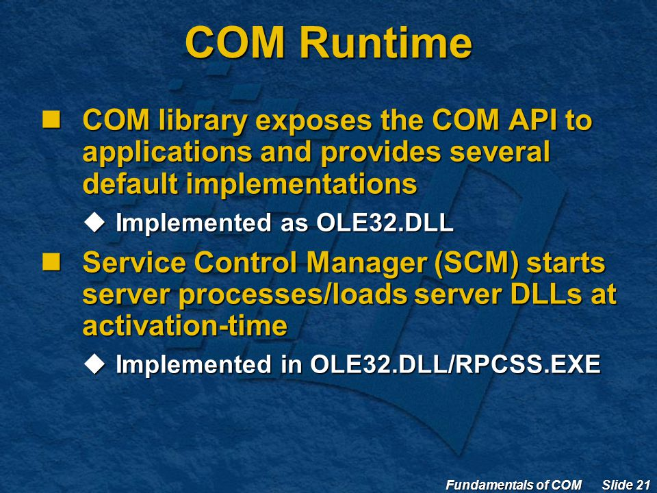 Fundamentals of COM Slide 21 COM Runtime COM library exposes the COM API to applications and provides several default implementations COM library exposes the COM API to applications and provides several default implementations  Implemented as OLE32.DLL Service Control Manager (SCM) starts server processes/loads server DLLs at activation-time Service Control Manager (SCM) starts server processes/loads server DLLs at activation-time  Implemented in OLE32.DLL/RPCSS.EXE