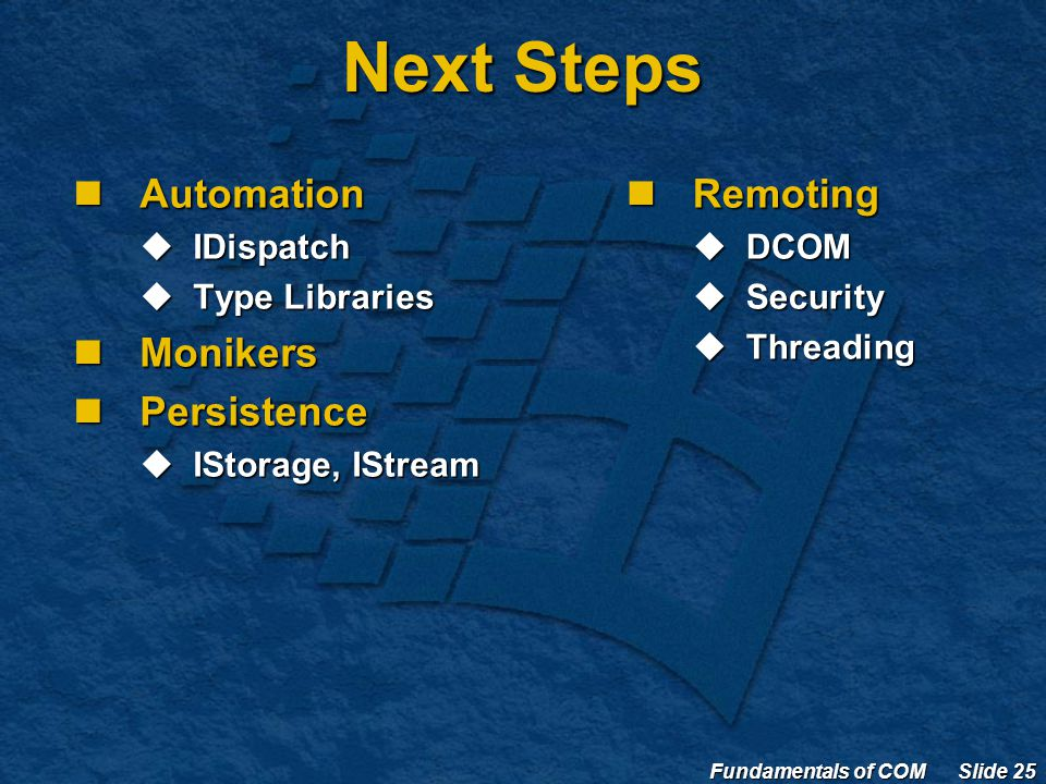 Fundamentals of COM Slide 25 Next Steps Automation Automation  IDispatch  Type Libraries Monikers Monikers Persistence Persistence  IStorage, IStream Remoting Remoting  DCOM  Security  Threading