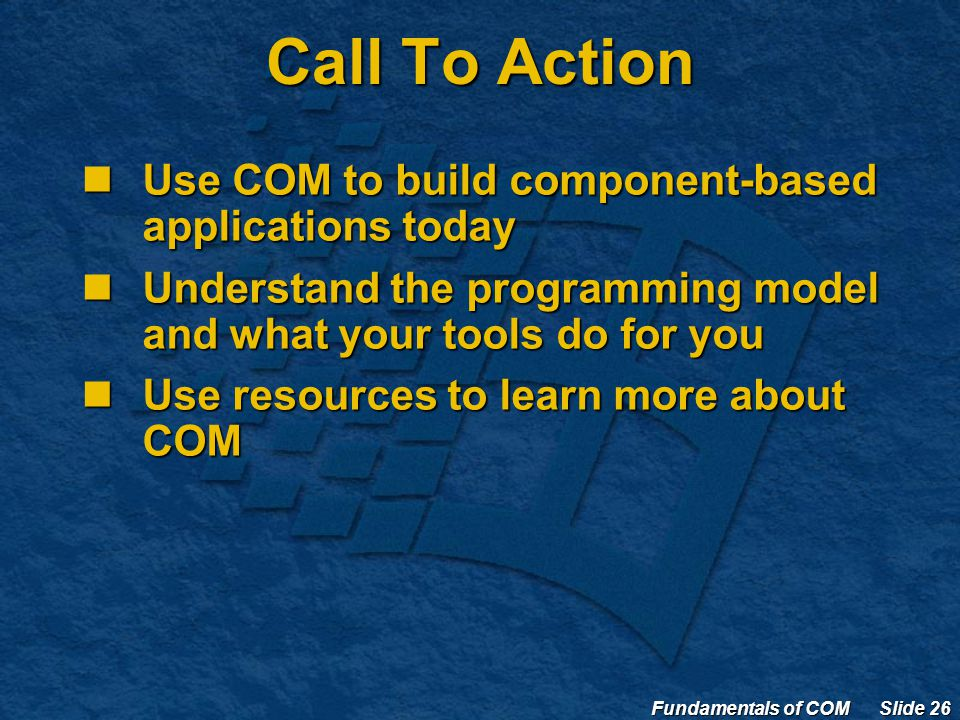 Fundamentals of COM Slide 26 Call To Action Use COM to build component-based applications today Use COM to build component-based applications today Understand the programming model and what your tools do for you Understand the programming model and what your tools do for you Use resources to learn more about COM Use resources to learn more about COM