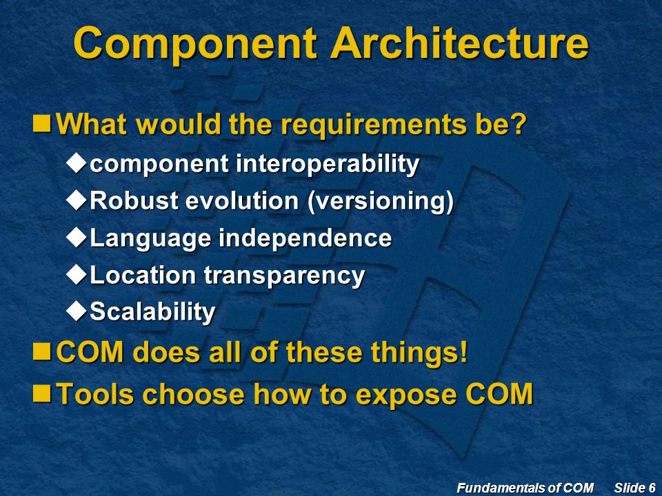 Fundamentals of COM Slide 6 Component Architecture What would the requirements be.