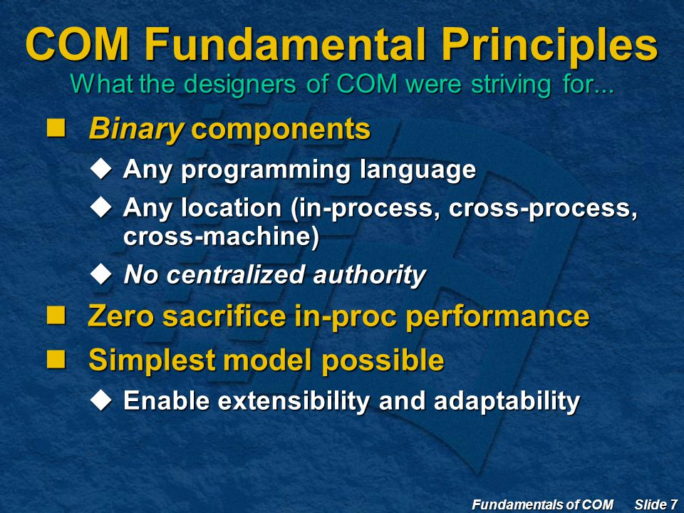 Fundamentals of COM Slide 7 COM Fundamental Principles What the designers of COM were striving for...