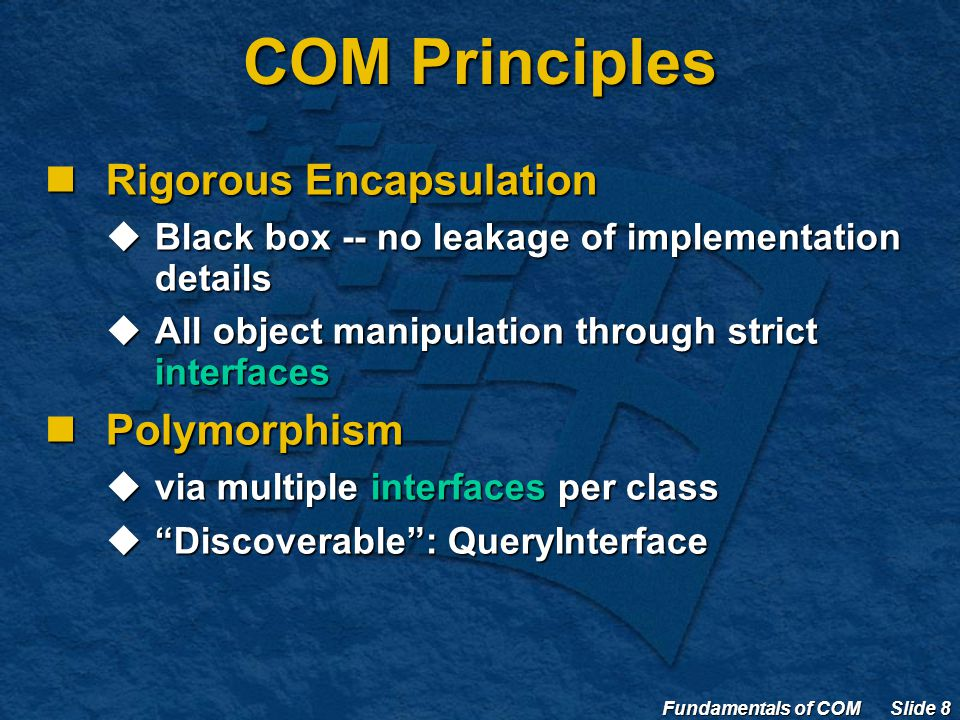 Fundamentals of COM Slide 8 COM Principles Rigorous Encapsulation Rigorous Encapsulation  Black box -- no leakage of implementation details  All object manipulation through strict interfaces Polymorphism Polymorphism  via multiple interfaces per class  Discoverable : QueryInterface