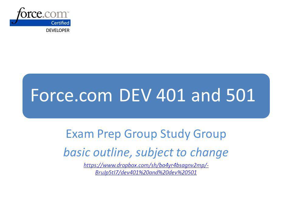 Force.com DEV 401 and 501 Exam Prep Group Study Group basic outline, subject to change https://www.dropbox.com/sh/ba4yr4bsagnv2mp/- BruJp5tI7/dev401%2