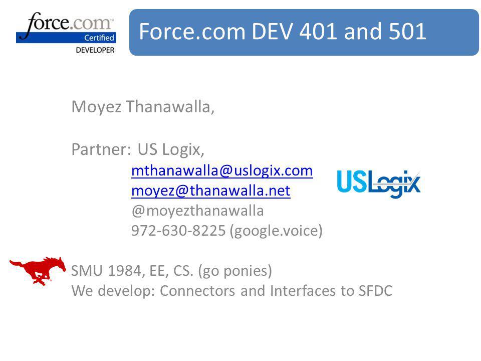 Force.com DEV 401 and 501 Moyez Thanawalla, Partner: US Logix, mthanawalla@uslogix.com moyez@thanawalla.net @moyezthanawalla 972-630-8225 (google.voice) SMU 1984, EE, CS.