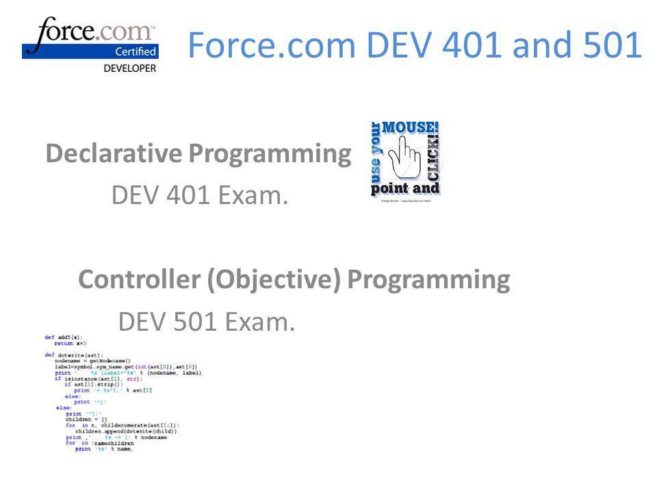 Declarative Programming DEV 401 Exam. Controller (Objective) Programming DEV 501 Exam. Force.com DEV 401 and 501