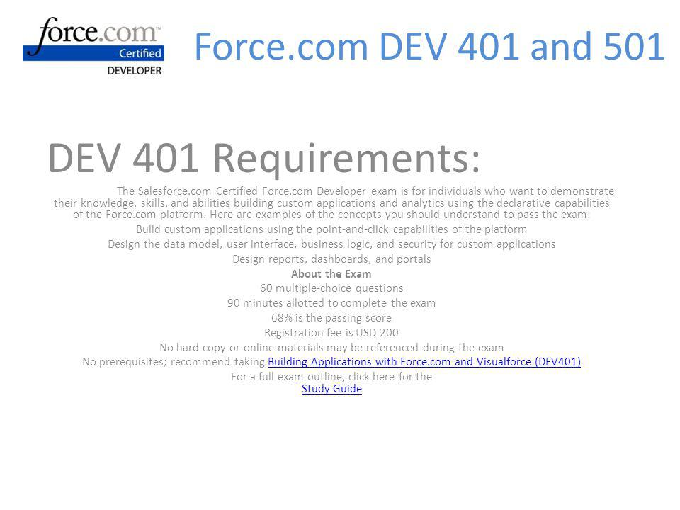 DEV 401 Requirements: The Salesforce.com Certified Force.com Developer exam is for individuals who want to demonstrate their knowledge, skills, and abilities building custom applications and analytics using the declarative capabilities of the Force.com platform.