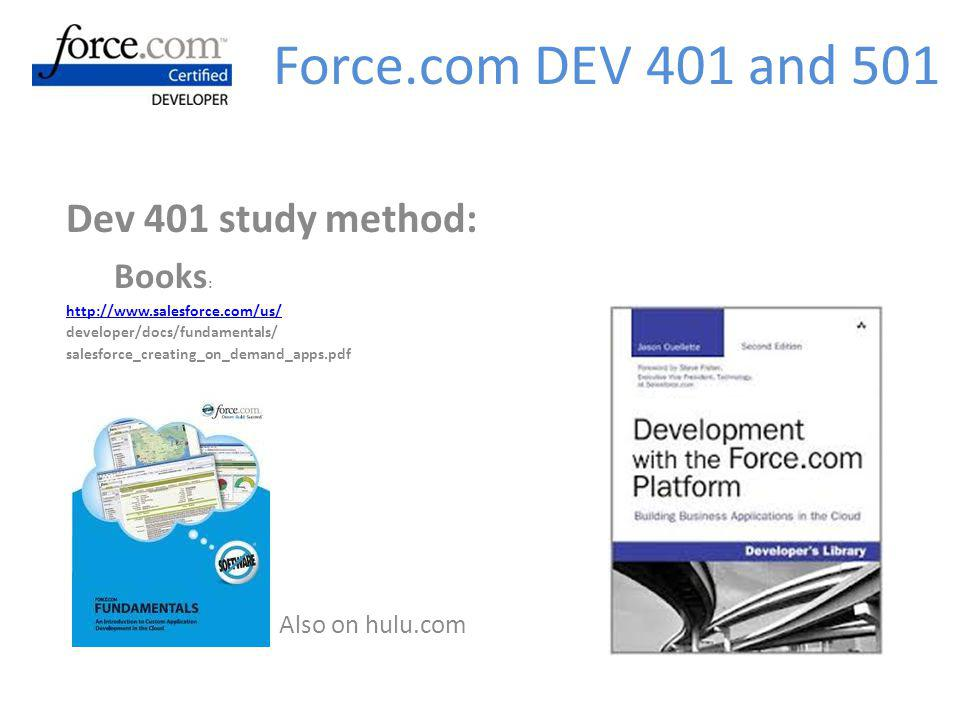 Dev 401 study method: Books : http://www.salesforce.com/us/ developer/docs/fundamentals/ salesforce_creating_on_demand_apps.pdf Also on hulu.com Force.com DEV 401 and 501