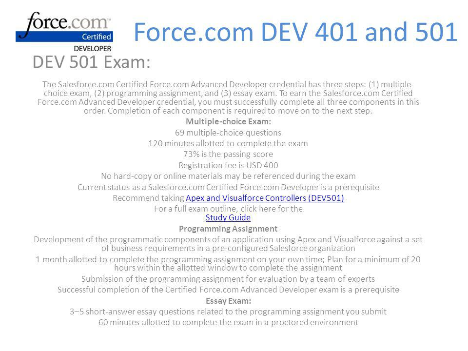 DEV 501 Exam: The Salesforce.com Certified Force.com Advanced Developer credential has three steps: (1) multiple- choice exam, (2) programming assignment, and (3) essay exam.