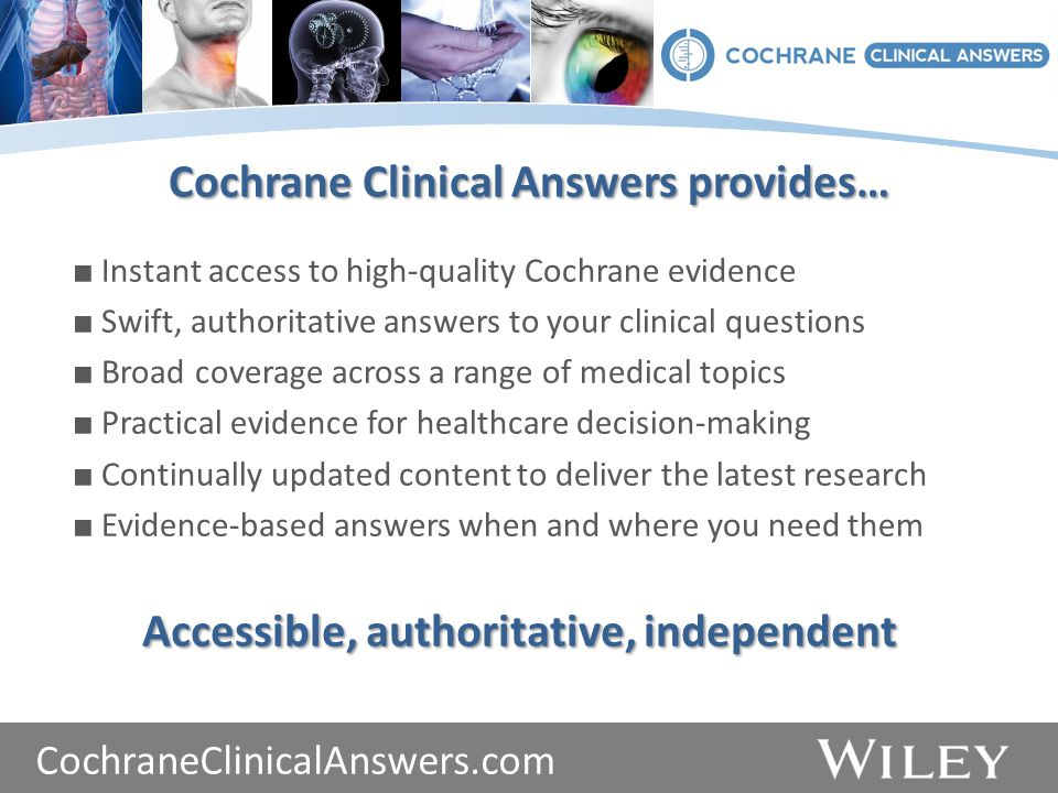 www.thecochranelibrary.com ■ Instant access to high-quality Cochrane evidence ■ Swift, authoritative answers to your clinical questions ■ Broad coverage across a range of medical topics ■ Practical evidence for healthcare decision-making ■ Continually updated content to deliver the latest research ■ Evidence-based answers when and where you need them Cochrane Clinical Answers provides… Accessible, authoritative, independent CochraneClinicalAnswers.com