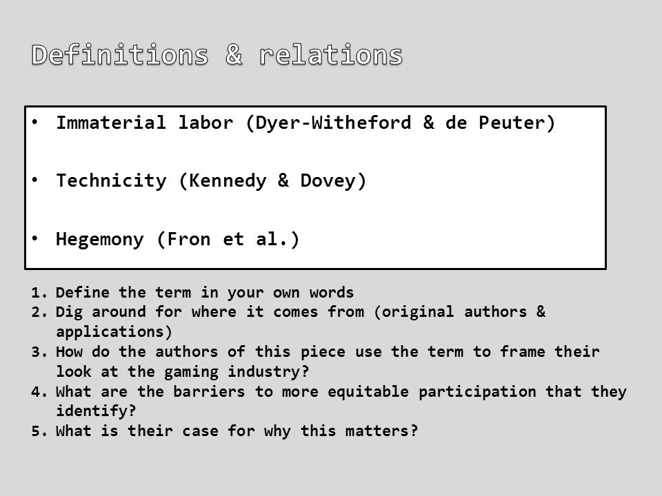 Immaterial labor (Dyer-Witheford & de Peuter) Technicity (Kennedy & Dovey) Hegemony (Fron et al.) 1.Define the term in your own words 2.Dig around for where it comes from (original authors & applications) 3.How do the authors of this piece use the term to frame their look at the gaming industry.