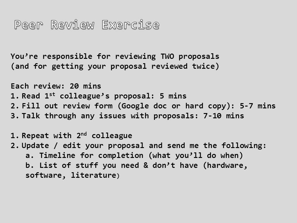 You're responsible for reviewing TWO proposals (and for getting your proposal reviewed twice) Each review: 20 mins 1.Read 1 st colleague's proposal: 5 mins 2.Fill out review form (Google doc or hard copy): 5-7 mins 3.Talk through any issues with proposals: 7-10 mins 1.Repeat with 2 nd colleague 2.Update / edit your proposal and send me the following: a.