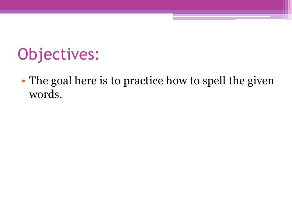 Objectives: The goal here is to practice how to spell the given words.
