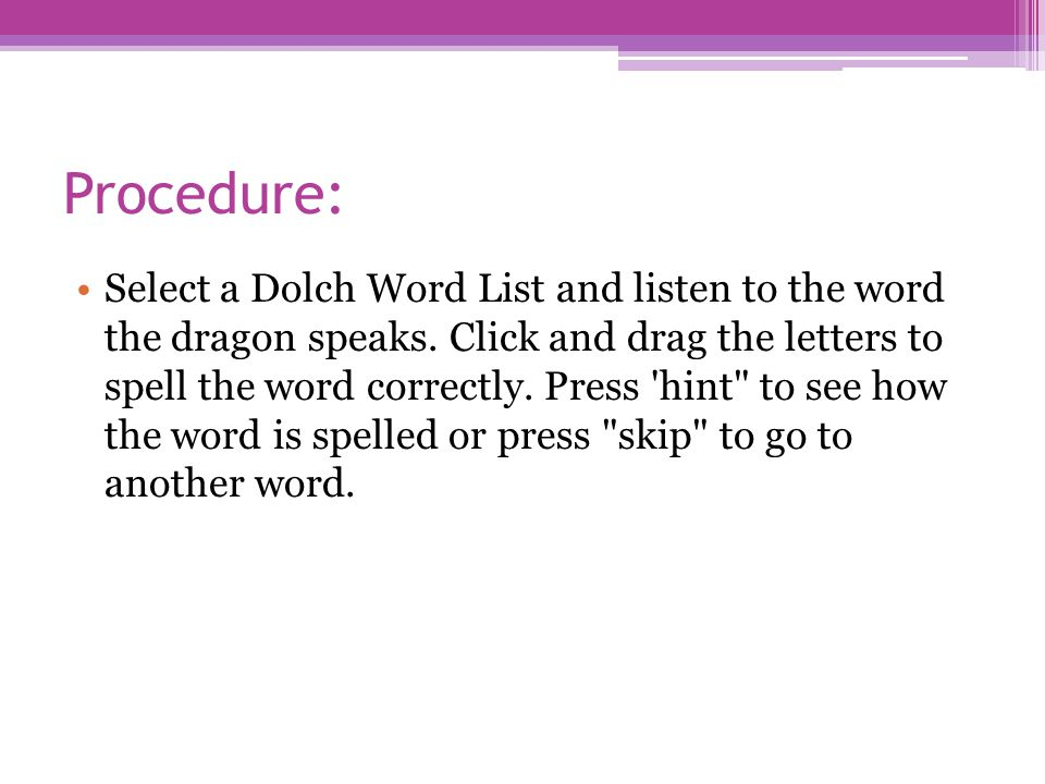 Procedure: Select a Dolch Word List and listen to the word the dragon speaks. Click and drag the letters to spell the word correctly. Press 'hint