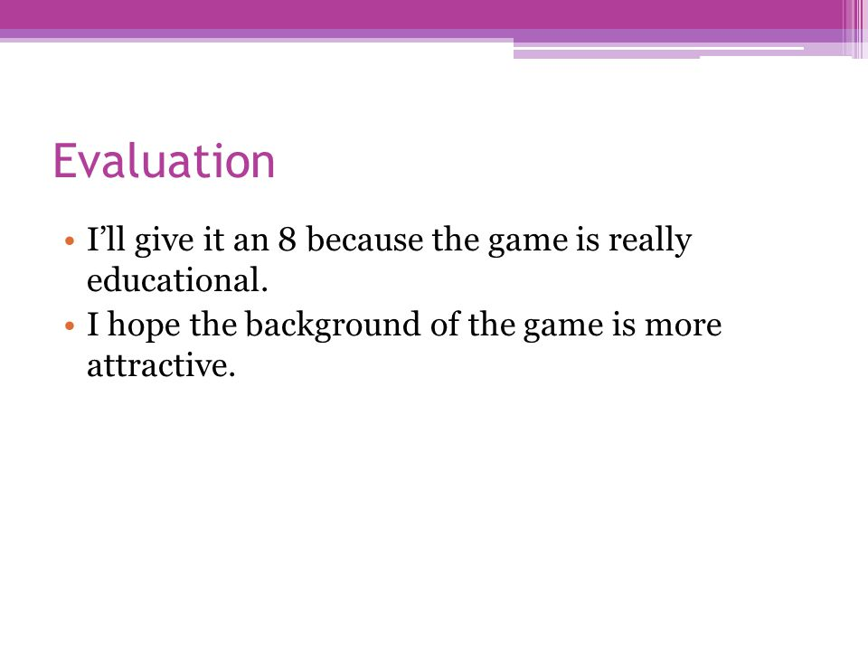 Evaluation I'll give it an 8 because the game is really educational. I hope the background of the game is more attractive.