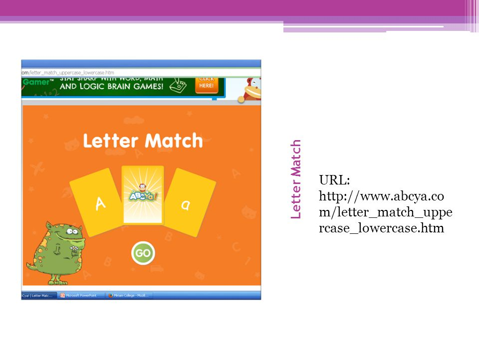 Letter Match URL: http://www.abcya.co m/letter_match_uppe rcase_lowercase.htm