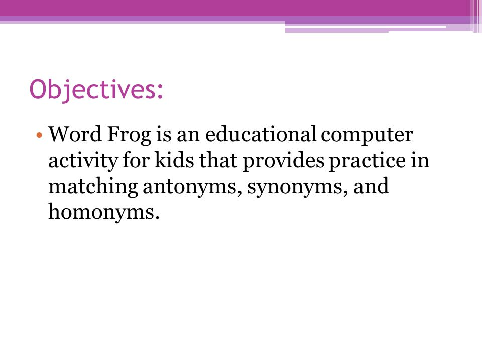 Objectives: Word Frog is an educational computer activity for kids that provides practice in matching antonyms, synonyms, and homonyms.