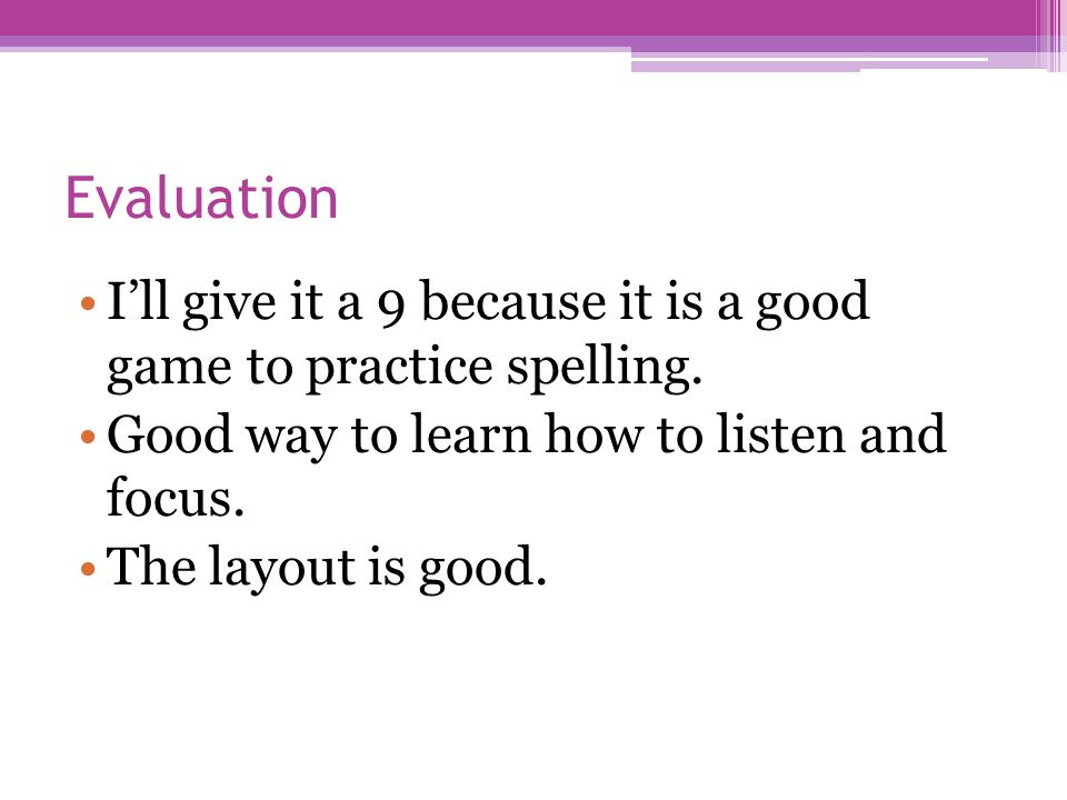 Evaluation I'll give it a 9 because it is a good game to practice spelling. Good way to learn how to listen and focus. The layout is good.