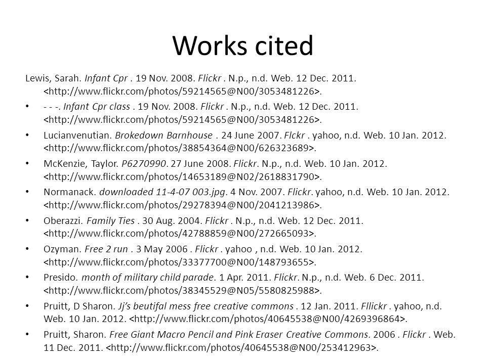 Works cited Lewis, Sarah. Infant Cpr. 19 Nov. 2008. Flickr. N.p., n.d. Web. 12 Dec. 2011.. - - -. Infant Cpr class. 19 Nov. 2008. Flickr. N.p., n.d. W