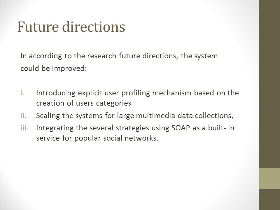Future directions In according to the research future directions, the system could be improved: i.Introducing explicit user profiling mechanism based on the creation of users categories ii.Scaling the systems for large multimedia data collections, iii.Integrating the several strategies using SOAP as a built- in service for popular social networks.