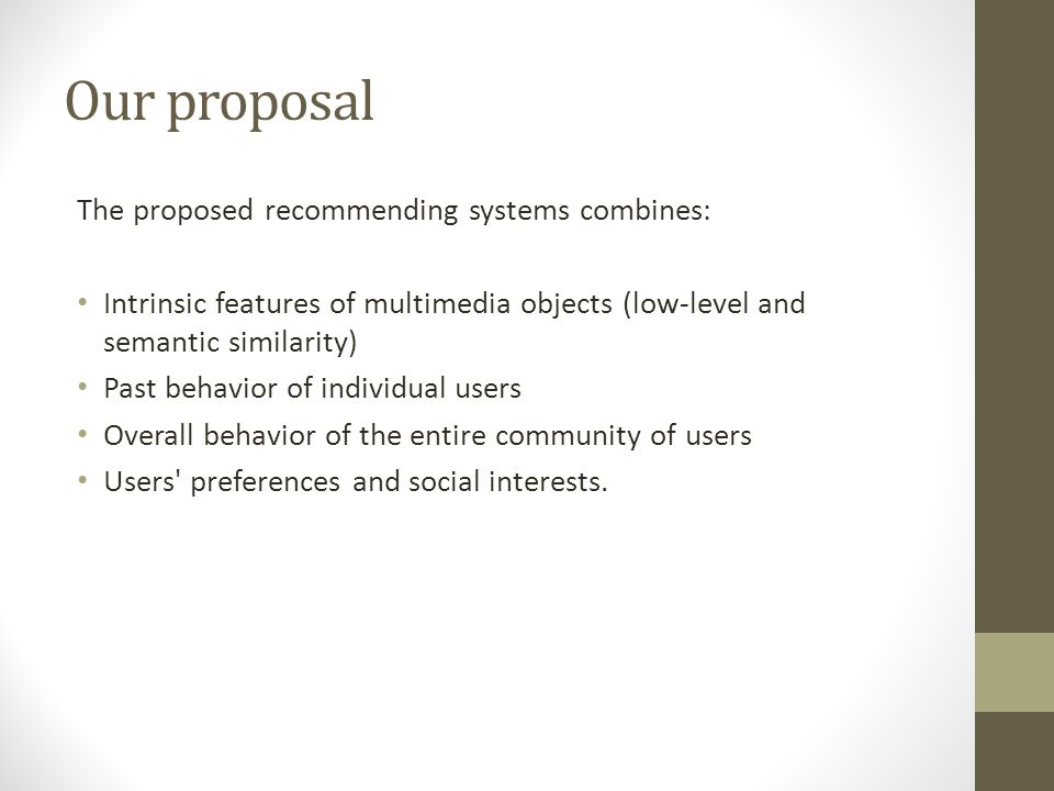Our proposal The proposed recommending systems combines: Intrinsic features of multimedia objects (low-level and semantic similarity) Past behavior of individual users Overall behavior of the entire community of users Users preferences and social interests.