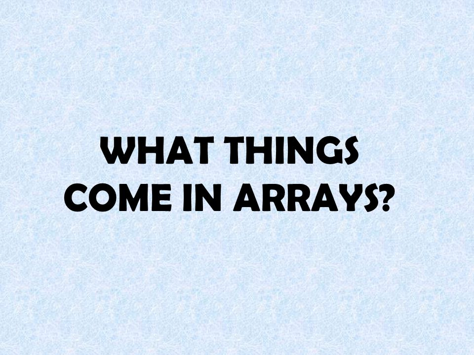 WHAT THINGS COME IN ARRAYS?