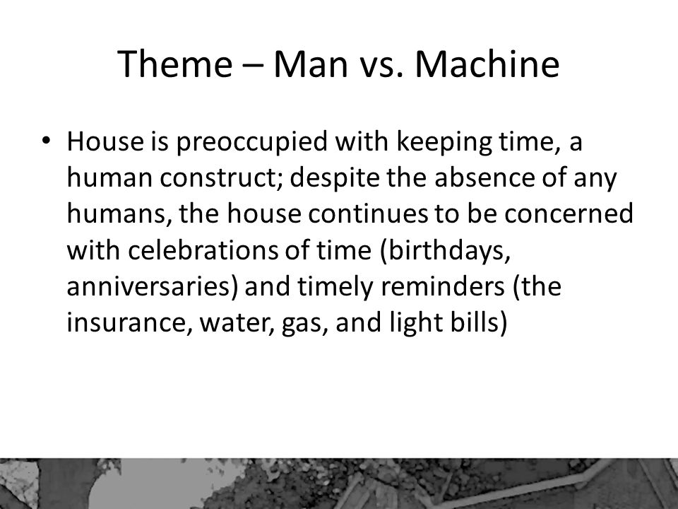 Theme – Man vs. Machine House is preoccupied with keeping time, a human construct; despite the absence of any humans, the house continues to be concer